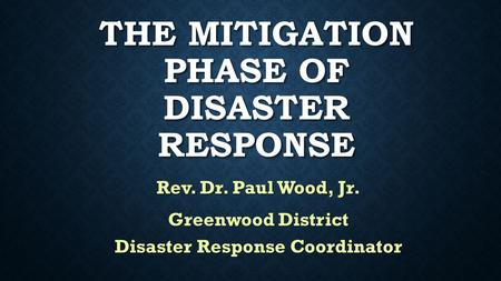 THE MITIGATION PHASE OF DISASTER RESPONSE Rev. Dr. Paul Wood, Jr. Greenwood District Disaster Response Coordinator.