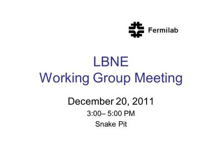 LBNE Working Group Meeting December 20, 2011 3:00– 5:00 PM Snake Pit.