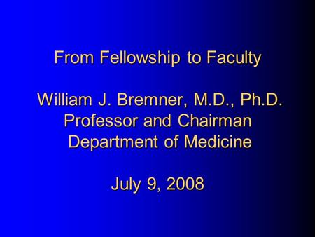 From Fellowship to Faculty William J. Bremner, M.D., Ph.D. Professor and Chairman Department of Medicine July 9, 2008.