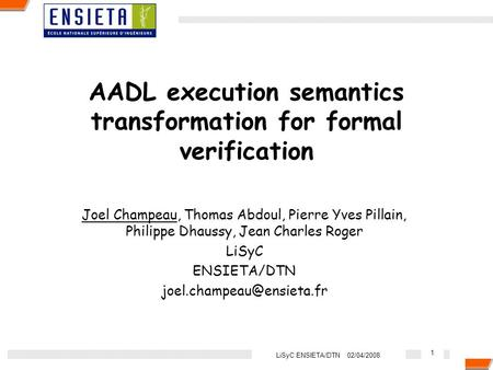 1 LiSyC ENSIETA/DTN 02/04/2008 AADL execution semantics transformation for formal verification Joel Champeau, Thomas Abdoul, Pierre Yves Pillain, Philippe.