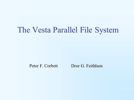 The Vesta Parallel File System Peter F. Corbett Dror G. Feithlson.
