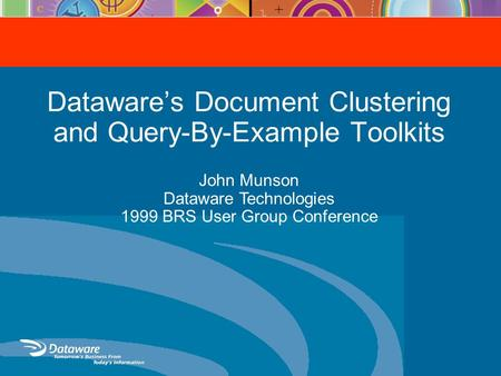 Dataware's Document Clustering and Query-By-Example Toolkits John Munson Dataware Technologies 1999 BRS User Group Conference.