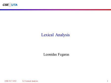 CSE 5317/4305 L2: Lexical Analysis1 Lexical Analysis Leonidas Fegaras.