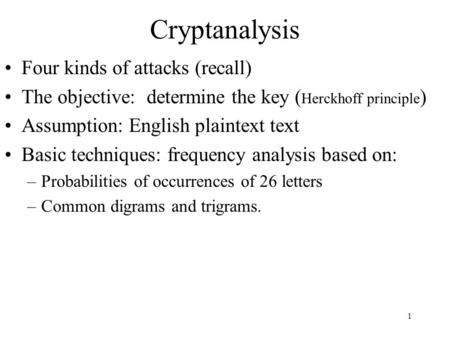 1 Cryptanalysis Four kinds of attacks (recall) The objective: determine the key ( Herckhoff principle ) Assumption: English plaintext text Basic techniques: