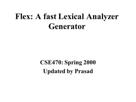 Flex: A fast Lexical Analyzer Generator CSE470: Spring 2000 Updated by Prasad.
