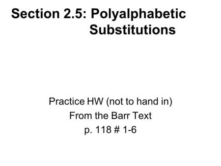Section 2.5: Polyalphabetic Substitutions Practice HW (not to hand in) From the Barr Text p. 118 # 1-6.