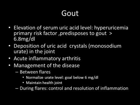 Gout Elevation of serum uric acid level: hyperuricemia primary risk factor,predisposes to gout > 6.8mg/dl Deposition of uric acid crystals (monosodium.