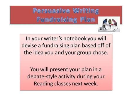 In your writer's notebook you will devise a fundraising plan based off of the idea you and your group chose. You will present your plan in a debate-style.