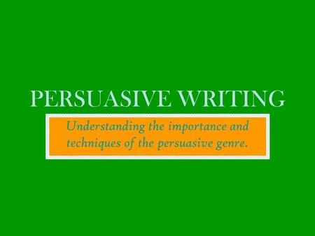 PERSUASIVE WRITING Understanding the importance and techniques of the persuasive genre.