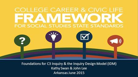 Foundations for C3 Inquiry & the Inquiry Design Model (IDM) Kathy Swan & John Lee Arkansas June 2015 Foundations for C3 Inquiry & the Inquiry Design Model.