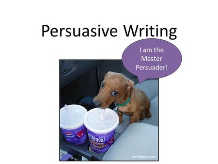 Persuasive Writing I am the Master Persuader!. Treat every writing situation as an opportunity to convince your audience of your opinion.