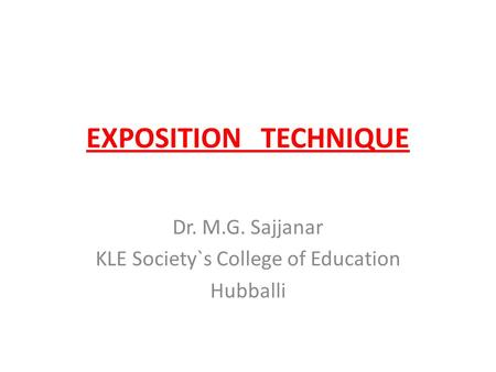 EXPOSITION TECHNIQUE Dr. M.G. Sajjanar KLE Society`s College of Education Hubballi.