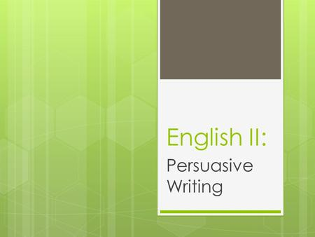 English II: Persuasive Writing. What is Persuasive Writing?  Expresses the writer's opinion  Tries to get the audience to do what you want them to do.
