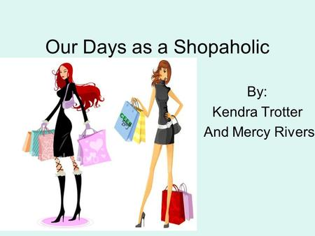 Our Days as a Shopaholic By: Kendra Trotter And Mercy Rivers.