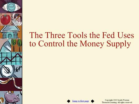 Jump to first page Copyright 2003 South-Western Thomson Learning. All rights reserved. The Three Tools the Fed Uses to Control the Money Supply.