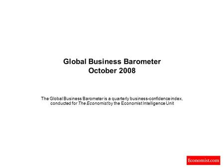 Global Business Barometer October 2008 The Global Business Barometer is a quarterly business-confidence index, conducted for The Economist by the Economist.