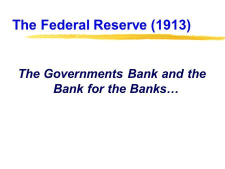 The Federal Reserve (1913) The Governments Bank and the Bank for the Banks…