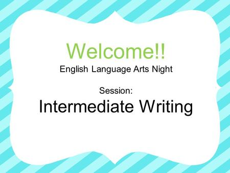 Welcome!! English Language Arts Night Session: Intermediate Writing.