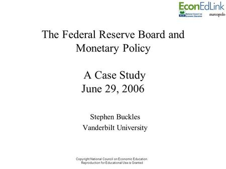 Copyright National Council on Economic Education. Reproduction for Educational Use is Granted The Federal Reserve Board and Monetary Policy A Case Study.