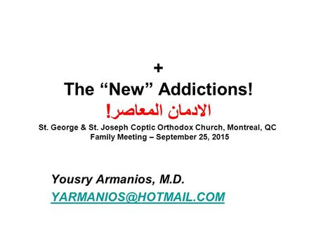 "+ The ""New"" Addictions! الادمان المعاصر! St. George & St. Joseph Coptic Orthodox Church, Montreal, QC Family Meeting – September 25, 2015 Yousry Armanios,"