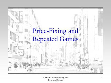 Chapter 14: Price-fixing and Repeated Games 1 Price-Fixing and Repeated Games.