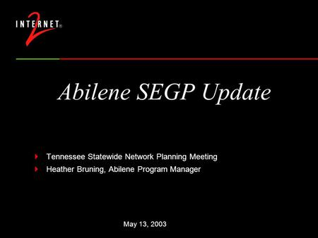 Abilene SEGP Update  Tennessee Statewide Network Planning Meeting  Heather Bruning, Abilene Program Manager May 13, 2003.