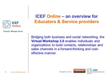 Brought to you by 1 www.icefonline.com ICEF Online – an overview for Educators & Service providers Bridging both business and social networking, the Virtual.