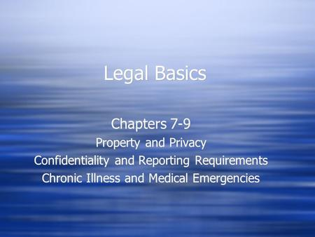 Legal Basics Chapters 7-9 Property and Privacy Confidentiality and Reporting Requirements Chronic Illness and Medical Emergencies Chapters 7-9 Property.