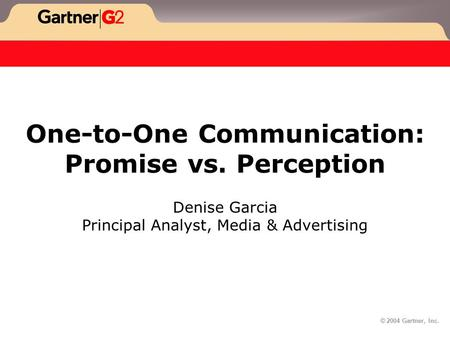 © 2004 Gartner, Inc. One-to-One Communication: Promise vs. Perception Denise Garcia Principal Analyst, Media & Advertising.