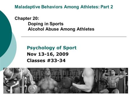Maladaptive Behaviors Among Athletes: Part 2 Chapter 20: Doping in Sports Alcohol Abuse Among Athletes Psychology of Sport Nov 13-16, 2009 Classes #33-34.