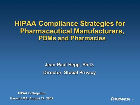 1 HIPAA Compliance Strategies for Pharmaceutical Manufacturers, PBMs and Pharmacies Jean-Paul Hepp, Ph.D. Director, Global Privacy HIPAA Colloquium Harvard.