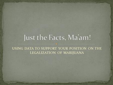 USING DATA TO SUPPORT YOUR POSITION ON THE LEGALIZATION OF MARIJUANA.