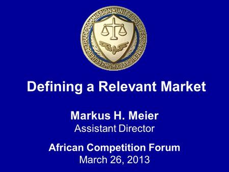 Defining a Relevant Market Markus H. Meier Assistant Director African Competition Forum March 26, 2013.