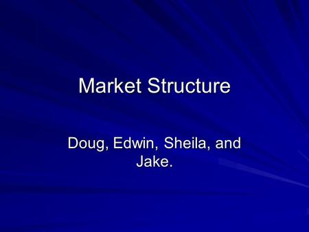 Market Structure Doug, Edwin, Sheila, and Jake. Key terms Laissez-faire - philosophy that the government should not interfere with trade and commerce.