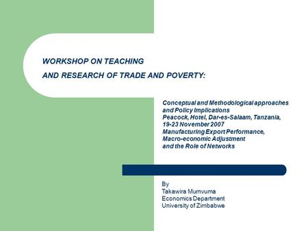 WORKSHOP ON TEACHING AND RESEARCH OF TRADE AND POVERTY: Conceptual and Methodological approaches and Policy Implications Peacock, Hotel, Dar-es-Salaam,