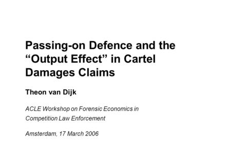 "Passing-on Defence and the ""Output Effect"" in Cartel Damages Claims Theon van Dijk ACLE Workshop on Forensic Economics in Competition Law Enforcement Amsterdam,"