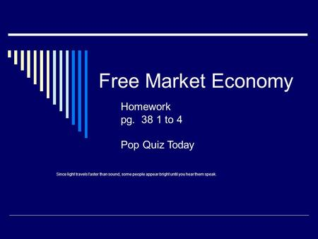 Free Market Economy Homework pg. 38 1 to 4 Pop Quiz Today Since light travels faster than sound, some people appear bright until you hear them speak.