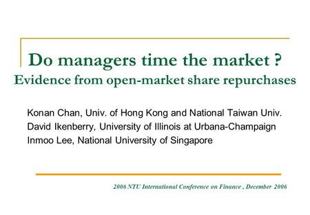 Do managers time the market ? Evidence from open-market share repurchases Konan Chan, Univ. of Hong Kong and National Taiwan Univ. David Ikenberry, University.