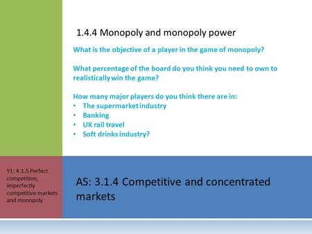 1.4.4 Monopoly and monopoly power AS: 3.1.4 Competitive and concentrated markets Y1: 4.1.5 Perfect competition, imperfectly competitive markets and monopoly.