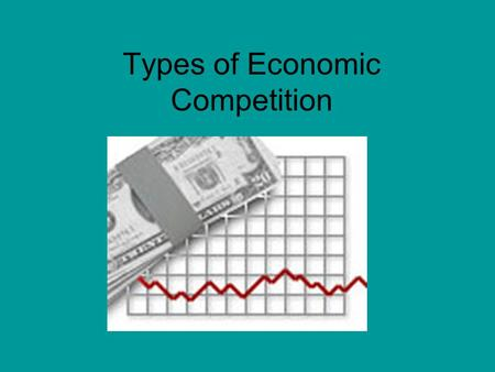 Types of Economic Competition. Determining the Type of Economic Competition The number of firms competing in the market The amount of similarity between.