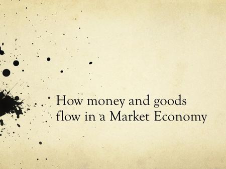 How money and goods flow in a Market Economy. What is a Market? A market is an arrangement that allows buyers and sellers to exchange things.
