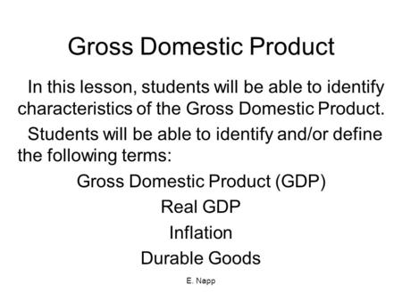 E. Napp Gross Domestic Product In this lesson, students will be able to identify characteristics of the Gross Domestic Product. Students will be able to.