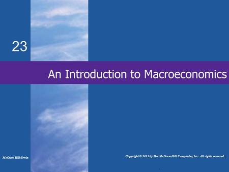 23 An Introduction to Macroeconomics. McGraw-Hill/Irwin Copyright © 2012 by The McGraw-Hill Companies, Inc. All rights reserved.