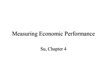 Measuring Economic Performance Su, Chapter 4. What do we do with all that data? Measure the performance of the economy Learn more about economic performance.