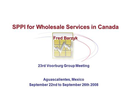 SPPI for Wholesale Services in Canada Fred Barzyk 23rd Voorburg Group Meeting Aguascalientes, Mexico September 22nd to September 26th 2008.