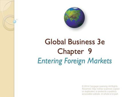 Global Business 3e Chapter 9 Entering Foreign Markets © 2014 Cengage Learning. All Rights Reserved. May not be scanned, copied or duplicated, or posted.