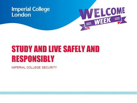 STUDY AND LIVE SAFELY AND RESPONSIBLY IMPERIAL COLLEGE SECURITY.