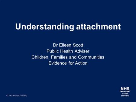Understanding attachment Dr Eileen Scott Public Health Adviser Children, Families and Communities Evidence for Action.
