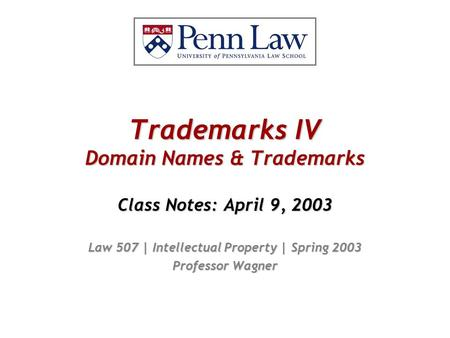 Trademarks IV Domain Names & Trademarks Class Notes: April 9, 2003 Law 507 | Intellectual Property | Spring 2003 Professor Wagner.