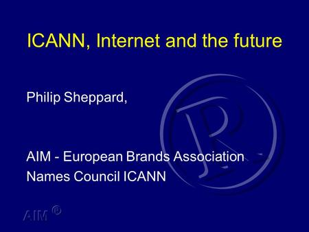 ICANN, Internet and the future Philip Sheppard, AIM - European Brands Association Names Council ICANN.